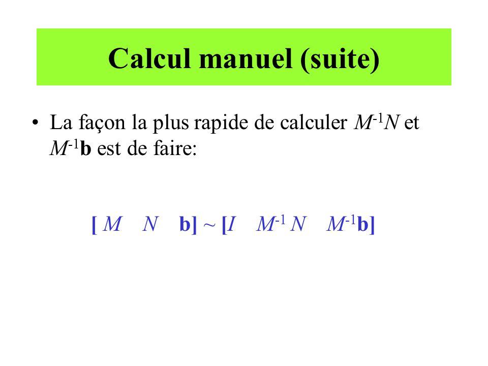 Calcul manuel (suite) La façon la plus rapide de calculer M-1N et M-1b est de faire: [ M N b] ~ [I M-1 N M-1b]